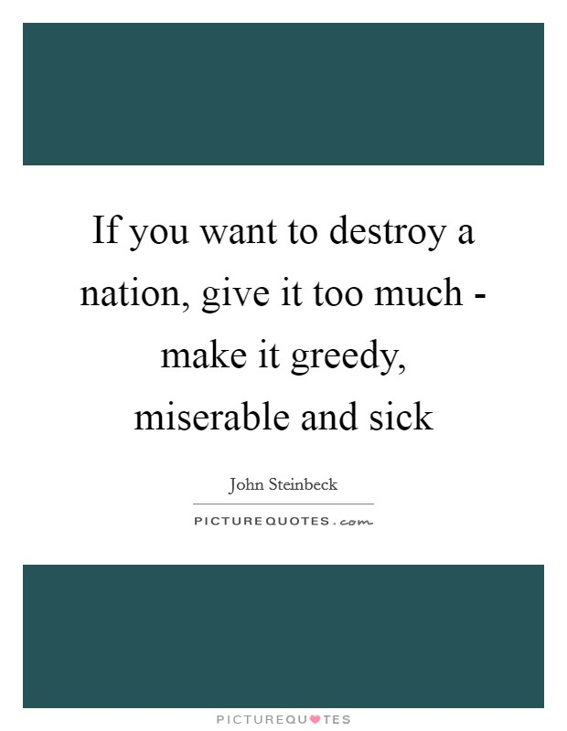If you want to destroy a nation, give it too much - make it greedy, miserable and sick Picture Quote #1