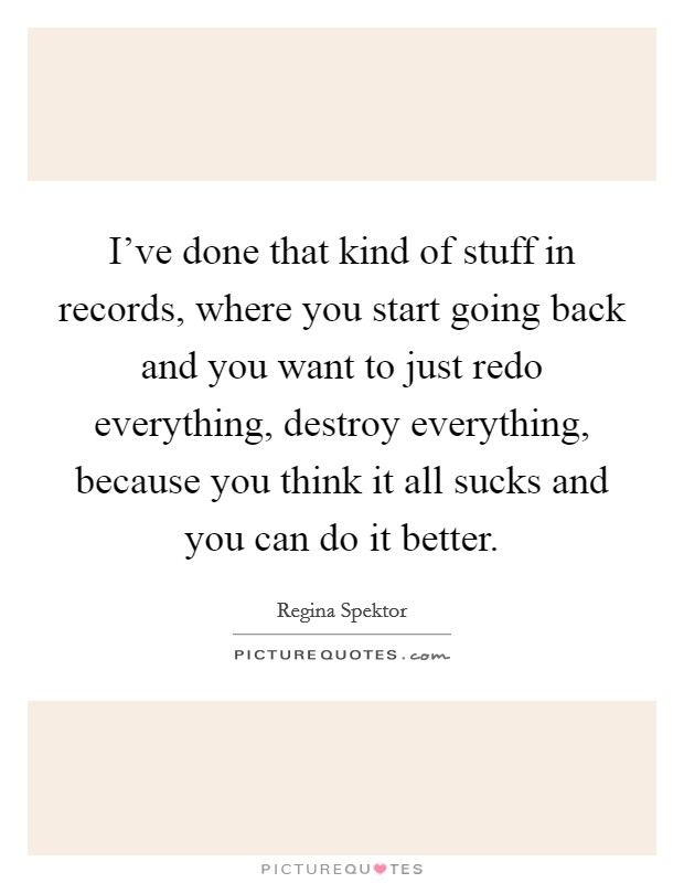 I've done that kind of stuff in records, where you start going back and you want to just redo everything, destroy everything, because you think it all sucks and you can do it better Picture Quote #1