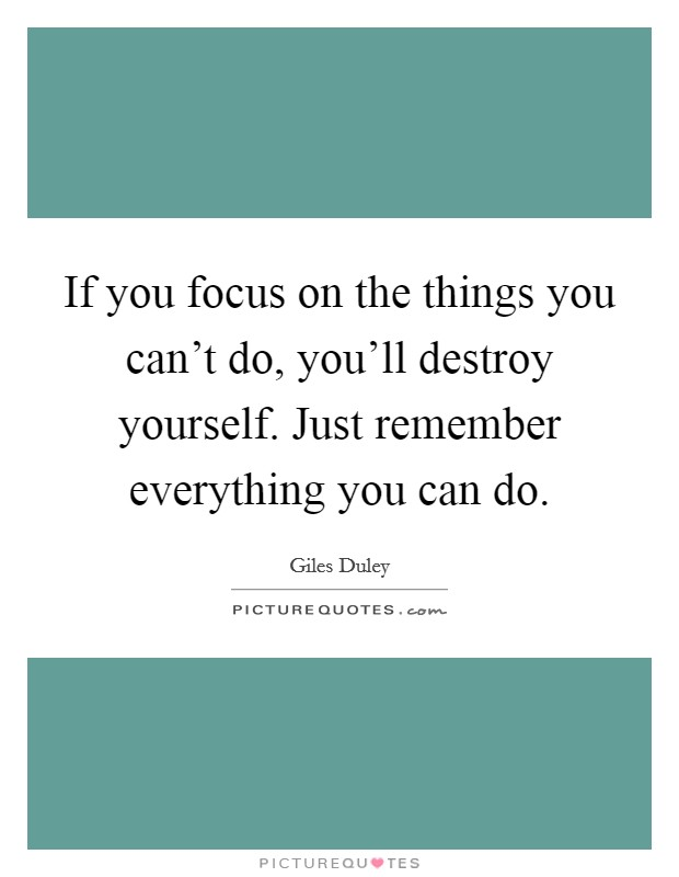 If you focus on the things you can't do, you'll destroy yourself. Just remember everything you can do Picture Quote #1