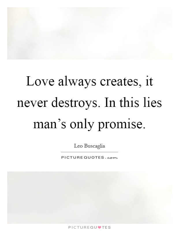 Love always creates, it never destroys. In this lies man's only promise Picture Quote #1