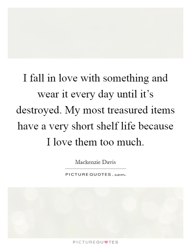 I fall in love with something and wear it every day until it's destroyed. My most treasured items have a very short shelf life because I love them too much. Picture Quote #1