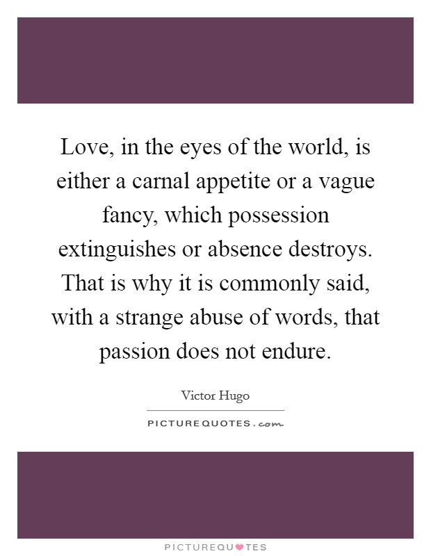 Love, in the eyes of the world, is either a carnal appetite or a vague fancy, which possession extinguishes or absence destroys. That is why it is commonly said, with a strange abuse of words, that passion does not endure Picture Quote #1