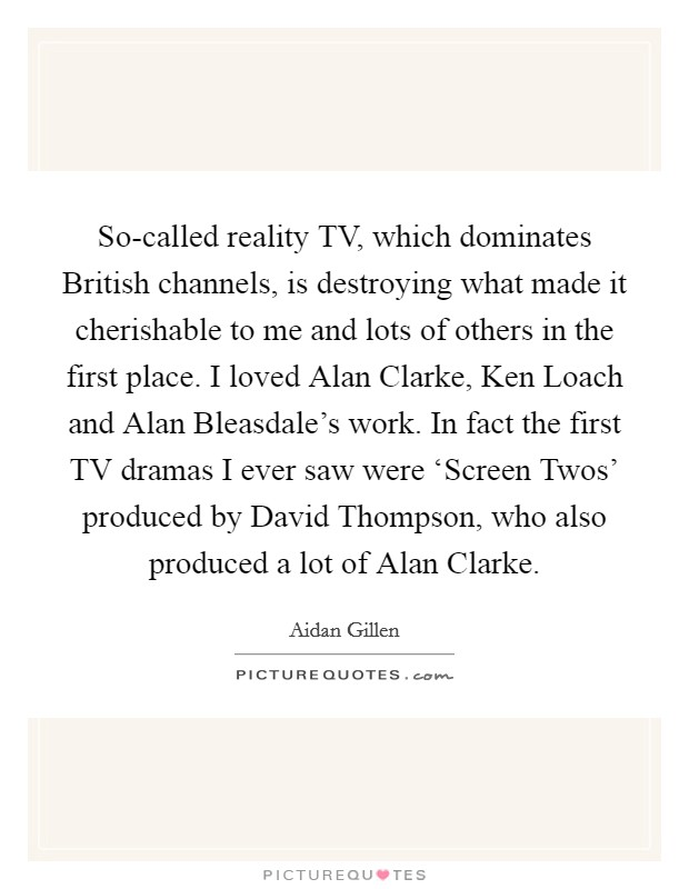 So-called reality TV, which dominates British channels, is destroying what made it cherishable to me and lots of others in the first place. I loved Alan Clarke, Ken Loach and Alan Bleasdale's work. In fact the first TV dramas I ever saw were 'Screen Twos' produced by David Thompson, who also produced a lot of Alan Clarke Picture Quote #1
