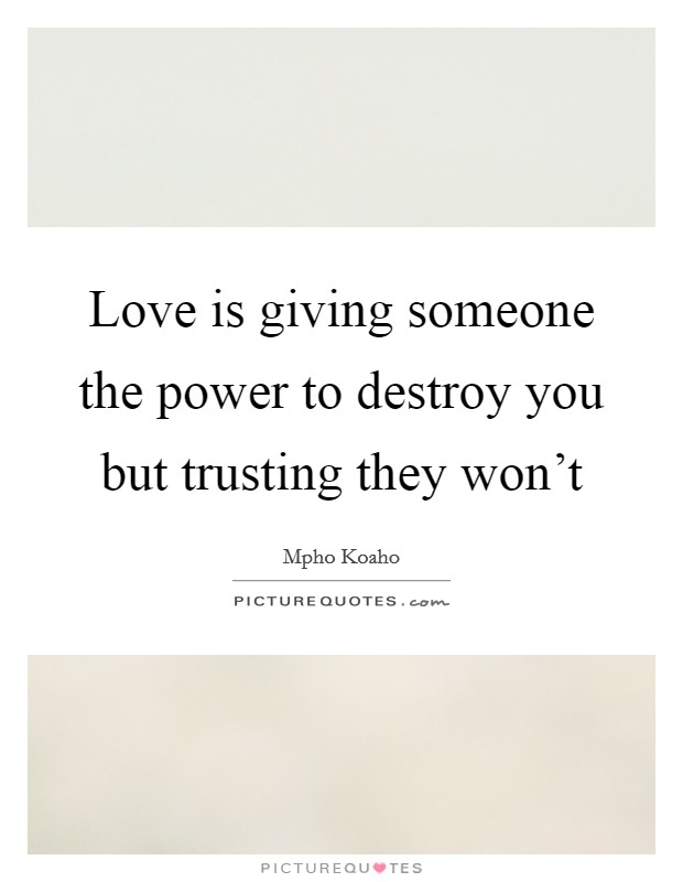 Love is giving someone the power to destroy you but trusting they won't Picture Quote #1