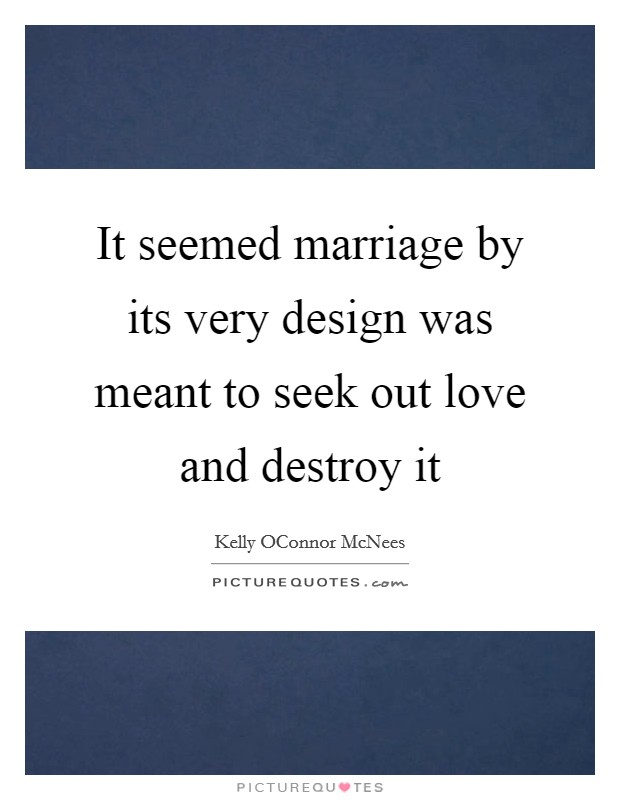 It seemed marriage by its very design was meant to seek out love and destroy it Picture Quote #1