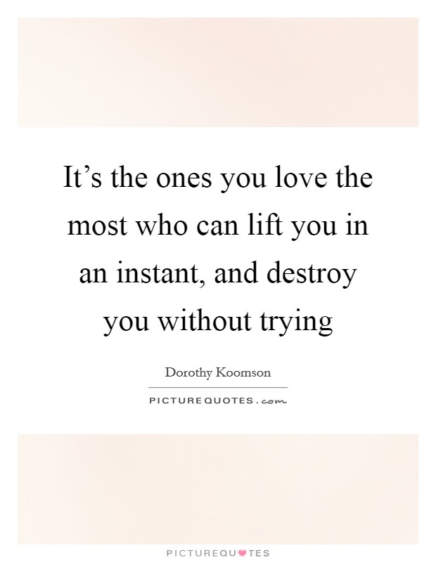 It's the ones you love the most who can lift you in an instant, and destroy you without trying Picture Quote #1