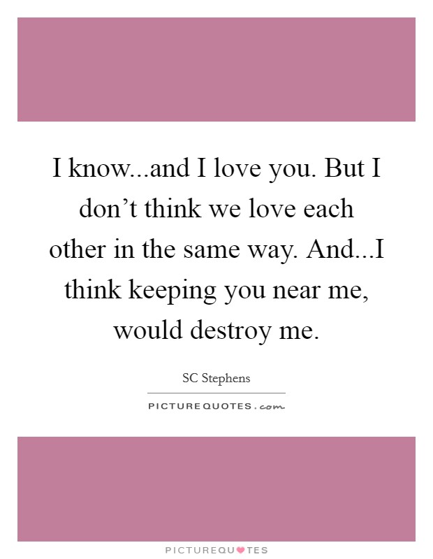 I know...and I love you. But I don't think we love each other in the same way. And...I think keeping you near me, would destroy me Picture Quote #1