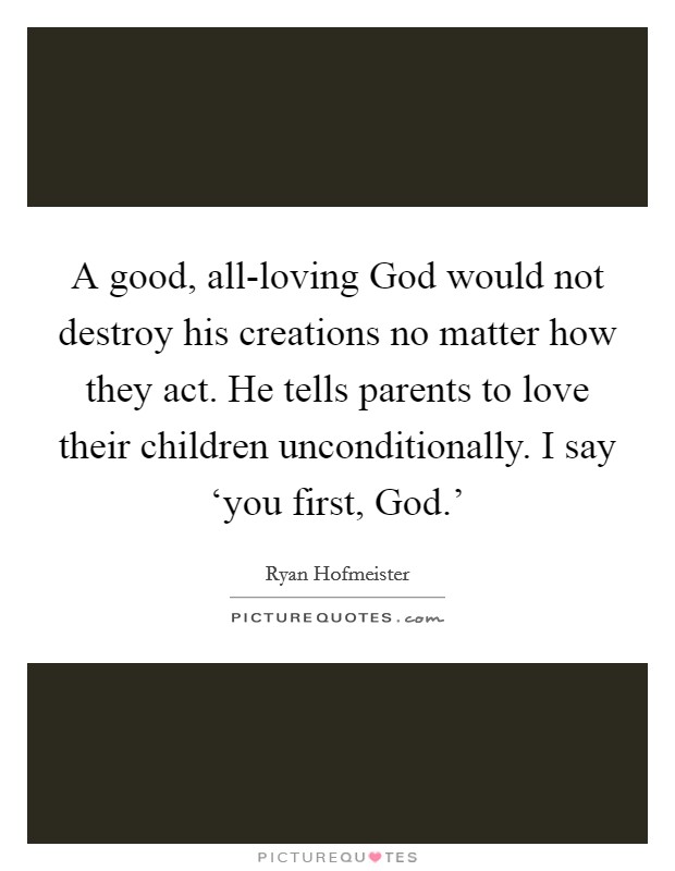 A good, all-loving God would not destroy his creations no matter how they act. He tells parents to love their children unconditionally. I say 'you first, God.' Picture Quote #1
