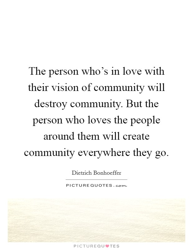 The person who's in love with their vision of community will destroy community. But the person who loves the people around them will create community everywhere they go Picture Quote #1
