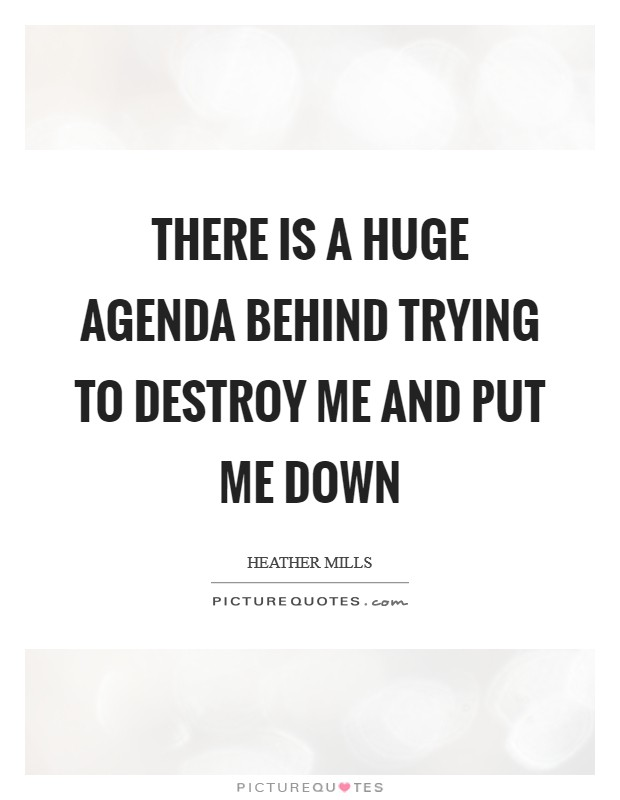 There is a huge agenda behind trying to destroy me and put me down Picture Quote #1
