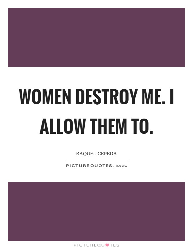 Women destroy me. I allow them to Picture Quote #1