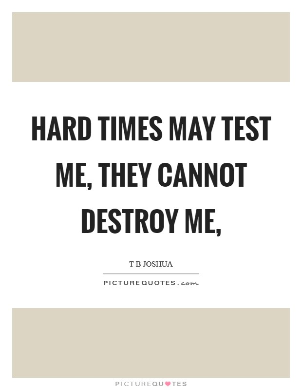 Hard times may test me, they cannot destroy me, Picture Quote #1