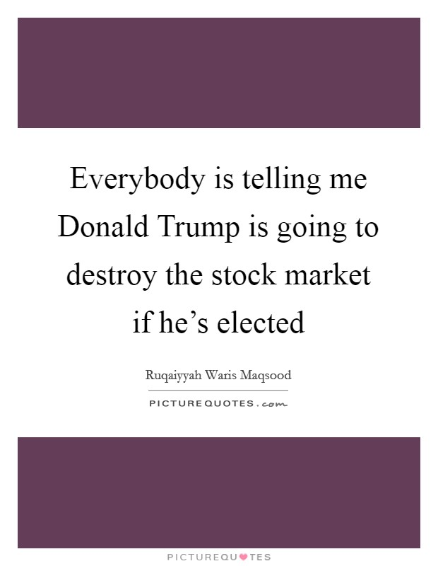 Everybody is telling me Donald Trump is going to destroy the stock market if he's elected Picture Quote #1