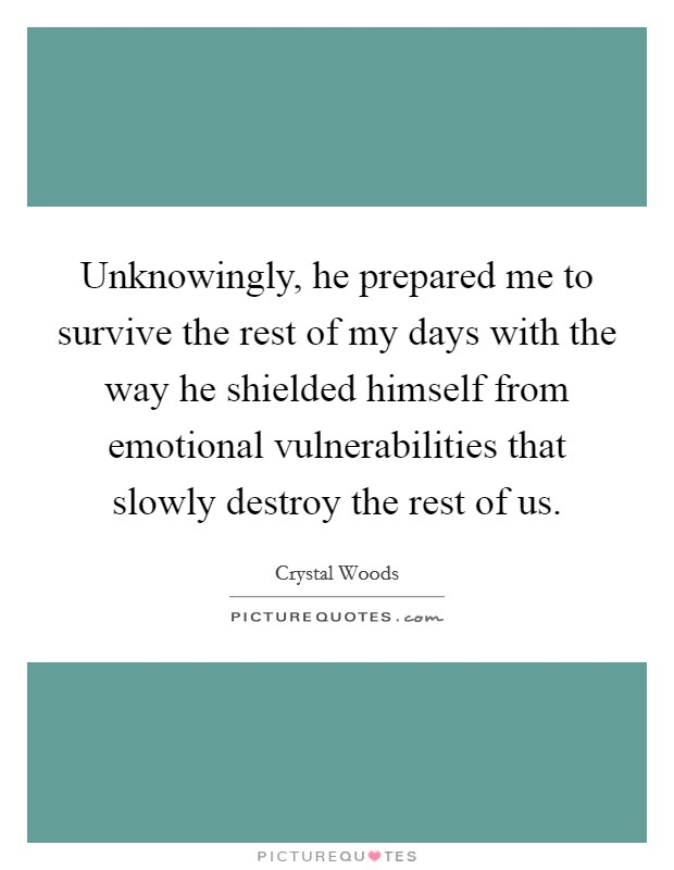 Unknowingly, he prepared me to survive the rest of my days with the way he shielded himself from emotional vulnerabilities that slowly destroy the rest of us Picture Quote #1