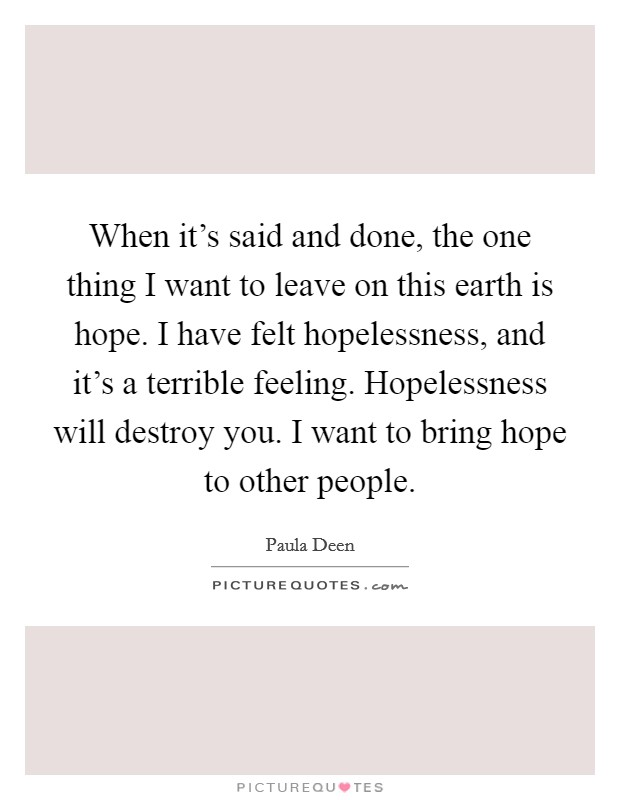 When it's said and done, the one thing I want to leave on this earth is hope. I have felt hopelessness, and it's a terrible feeling. Hopelessness will destroy you. I want to bring hope to other people Picture Quote #1