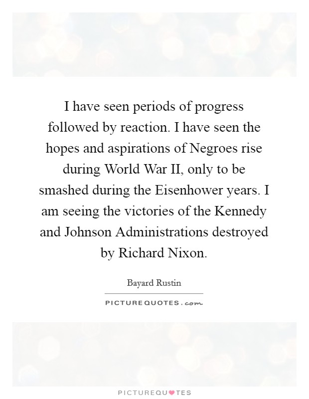 I have seen periods of progress followed by reaction. I have seen the hopes and aspirations of Negroes rise during World War II, only to be smashed during the Eisenhower years. I am seeing the victories of the Kennedy and Johnson Administrations destroyed by Richard Nixon Picture Quote #1