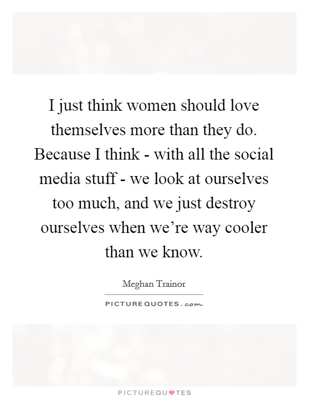 I just think women should love themselves more than they do. Because I think - with all the social media stuff - we look at ourselves too much, and we just destroy ourselves when we're way cooler than we know Picture Quote #1