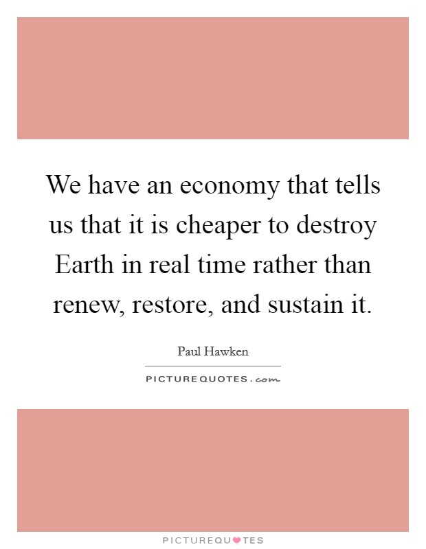 We have an economy that tells us that it is cheaper to destroy Earth in real time rather than renew, restore, and sustain it Picture Quote #1
