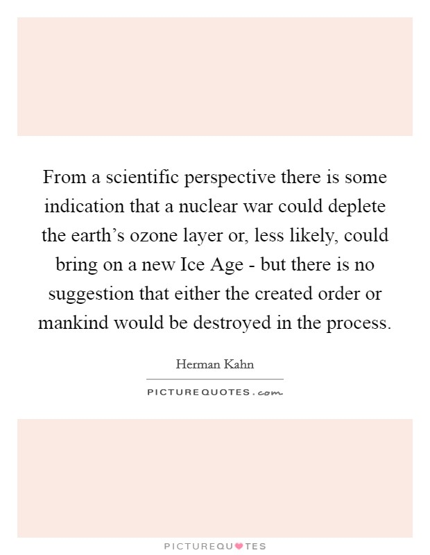 From a scientific perspective there is some indication that a nuclear war could deplete the earth's ozone layer or, less likely, could bring on a new Ice Age - but there is no suggestion that either the created order or mankind would be destroyed in the process Picture Quote #1