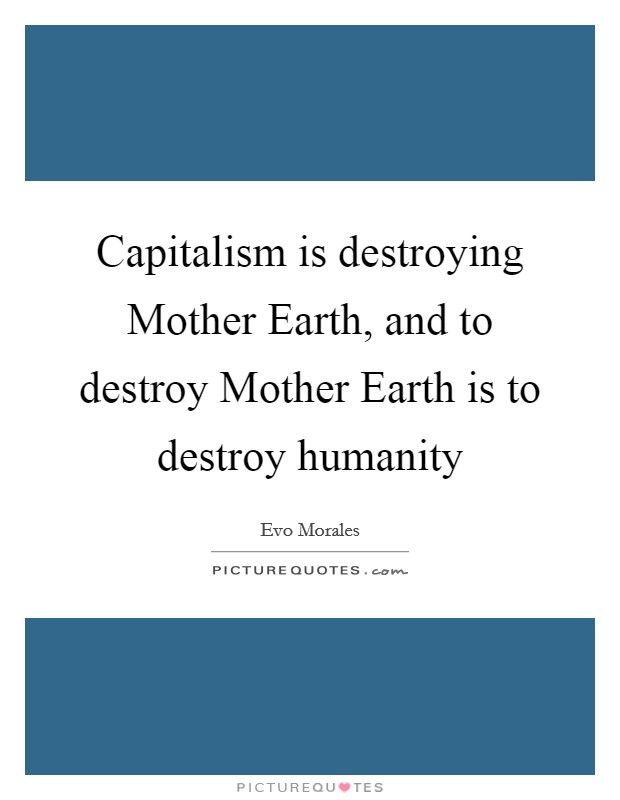 Capitalism is destroying Mother Earth, and to destroy Mother Earth is to destroy humanity Picture Quote #1