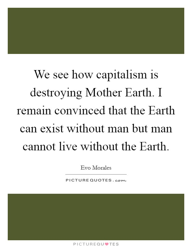 We see how capitalism is destroying Mother Earth. I remain convinced that the Earth can exist without man but man cannot live without the Earth Picture Quote #1