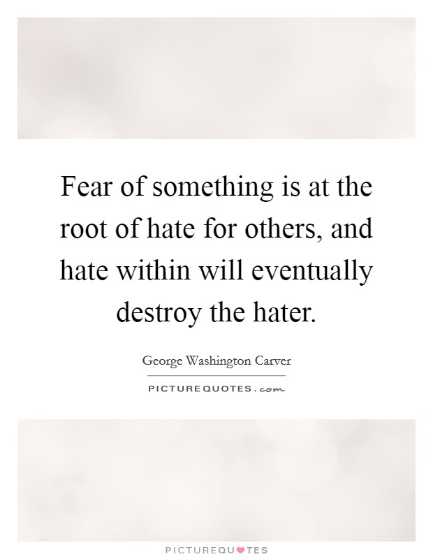 Fear of something is at the root of hate for others, and hate within will eventually destroy the hater Picture Quote #1