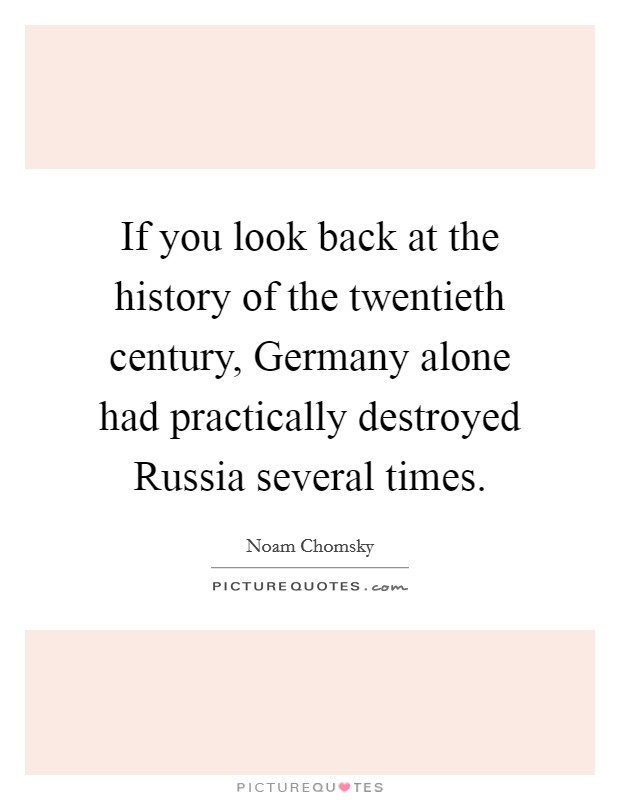 If you look back at the history of the twentieth century, Germany alone had practically destroyed Russia several times Picture Quote #1