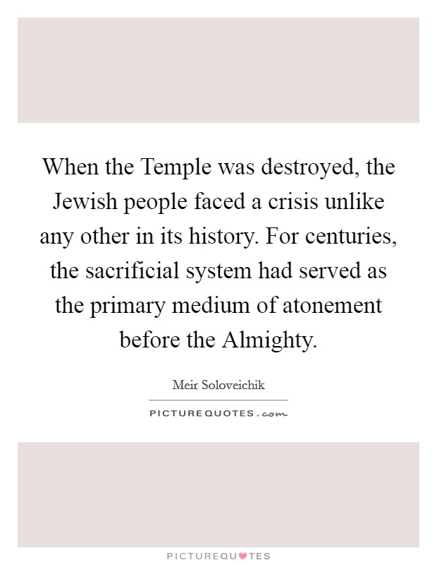 When the Temple was destroyed, the Jewish people faced a crisis unlike any other in its history. For centuries, the sacrificial system had served as the primary medium of atonement before the Almighty Picture Quote #1