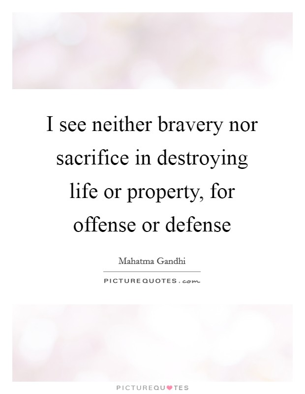 I see neither bravery nor sacrifice in destroying life or property, for offense or defense Picture Quote #1