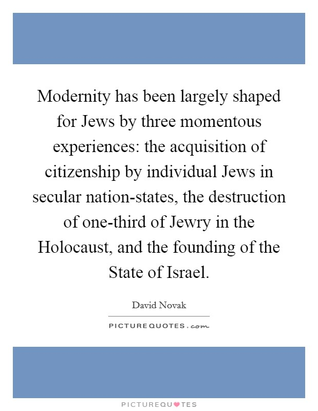 Modernity has been largely shaped for Jews by three momentous experiences: the acquisition of citizenship by individual Jews in secular nation-states, the destruction of one-third of Jewry in the Holocaust, and the founding of the State of Israel Picture Quote #1