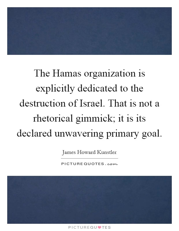 The Hamas organization is explicitly dedicated to the destruction of Israel. That is not a rhetorical gimmick; it is its declared unwavering primary goal Picture Quote #1