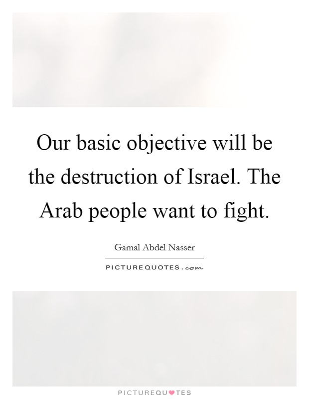 Our basic objective will be the destruction of Israel. The Arab people want to fight Picture Quote #1