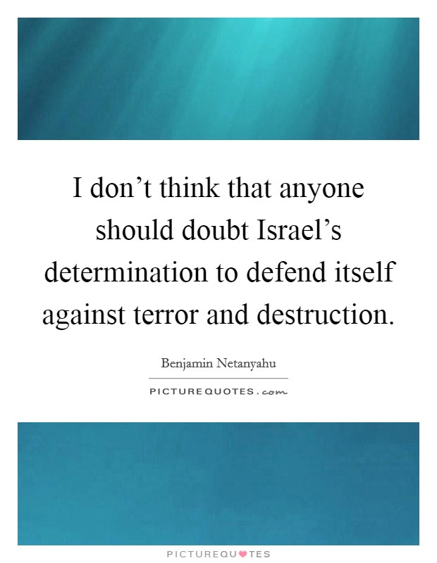 I don't think that anyone should doubt Israel's determination to defend itself against terror and destruction Picture Quote #1