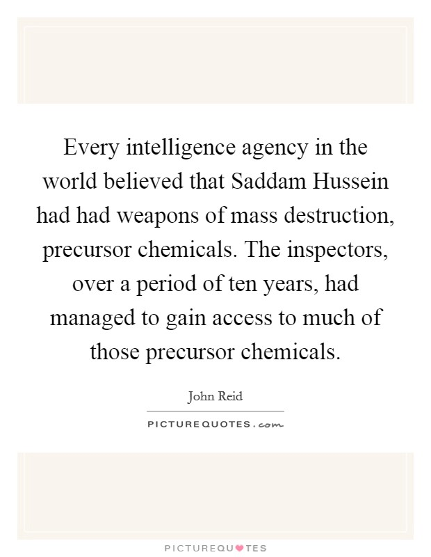 Every intelligence agency in the world believed that Saddam Hussein had had weapons of mass destruction, precursor chemicals. The inspectors, over a period of ten years, had managed to gain access to much of those precursor chemicals Picture Quote #1