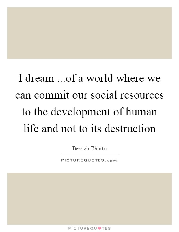 I dream ...of a world where we can commit our social resources to the development of human life and not to its destruction Picture Quote #1
