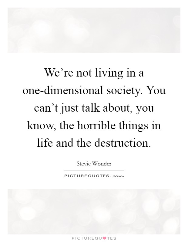 We're not living in a one-dimensional society. You can't just talk about, you know, the horrible things in life and the destruction Picture Quote #1