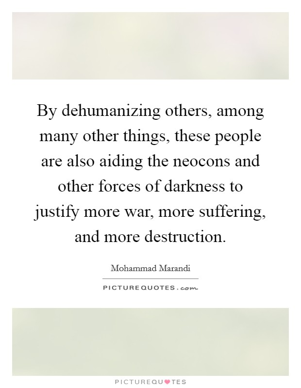 By dehumanizing others, among many other things, these people are also aiding the neocons and other forces of darkness to justify more war, more suffering, and more destruction Picture Quote #1
