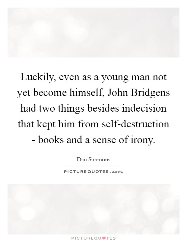 Luckily, even as a young man not yet become himself, John Bridgens had two things besides indecision that kept him from self-destruction - books and a sense of irony Picture Quote #1