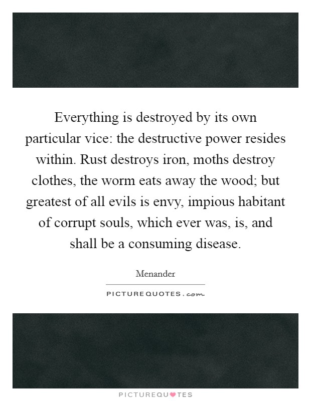 Everything is destroyed by its own particular vice: the destructive power resides within. Rust destroys iron, moths destroy clothes, the worm eats away the wood; but greatest of all evils is envy, impious habitant of corrupt souls, which ever was, is, and shall be a consuming disease. Picture Quote #1