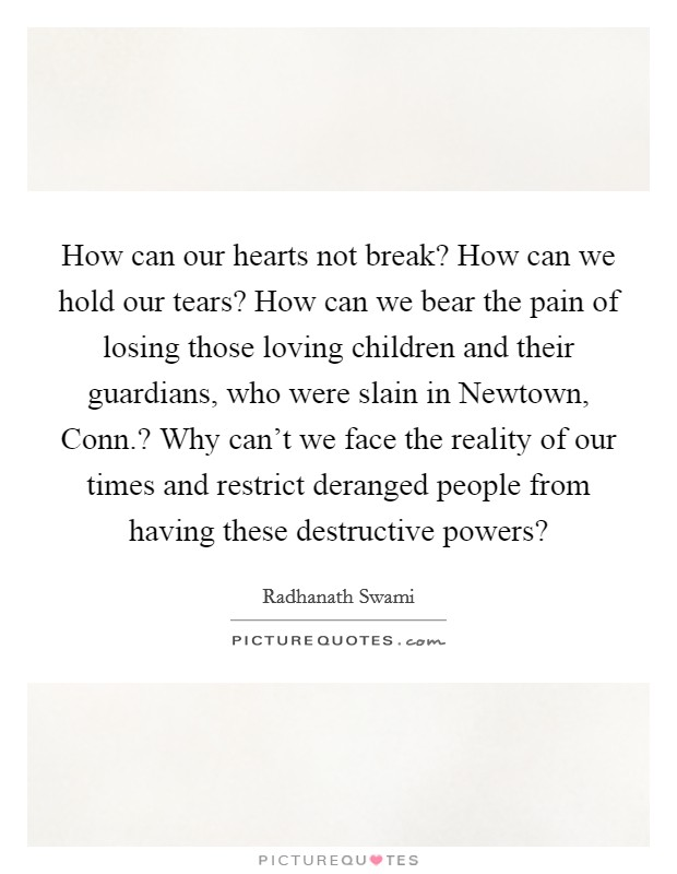 How can our hearts not break? How can we hold our tears? How can we bear the pain of losing those loving children and their guardians, who were slain in Newtown, Conn.? Why can't we face the reality of our times and restrict deranged people from having these destructive powers? Picture Quote #1