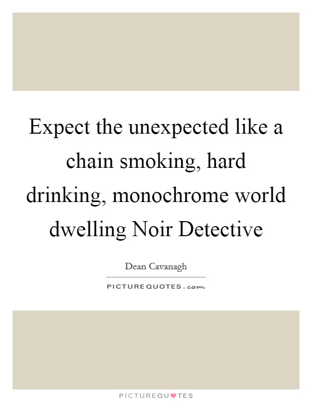 Expect the unexpected like a chain smoking, hard drinking, monochrome world dwelling Noir Detective Picture Quote #1
