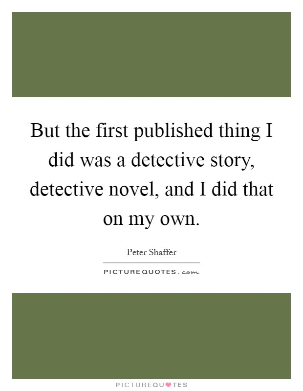 But the first published thing I did was a detective story, detective novel, and I did that on my own. Picture Quote #1