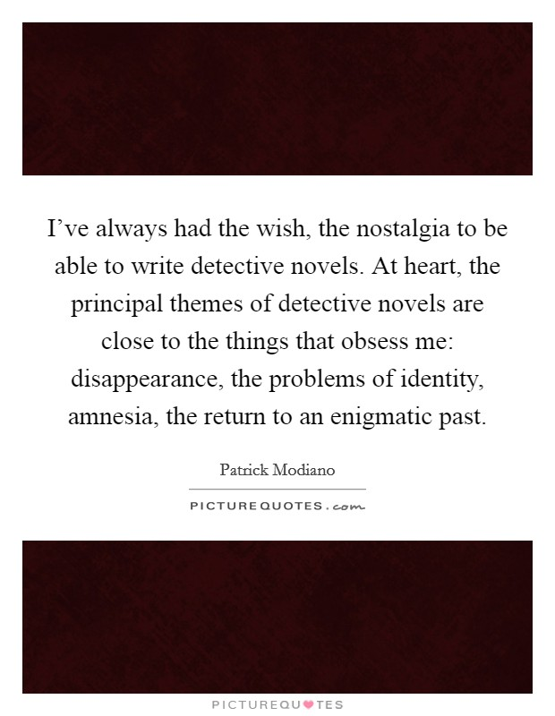 I've always had the wish, the nostalgia to be able to write detective novels. At heart, the principal themes of detective novels are close to the things that obsess me: disappearance, the problems of identity, amnesia, the return to an enigmatic past Picture Quote #1