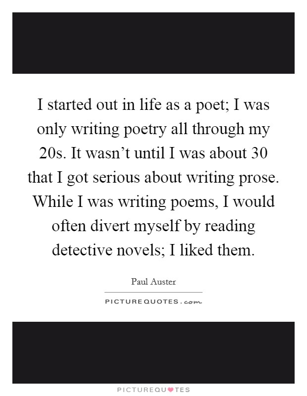 I started out in life as a poet; I was only writing poetry all through my 20s. It wasn't until I was about 30 that I got serious about writing prose. While I was writing poems, I would often divert myself by reading detective novels; I liked them Picture Quote #1