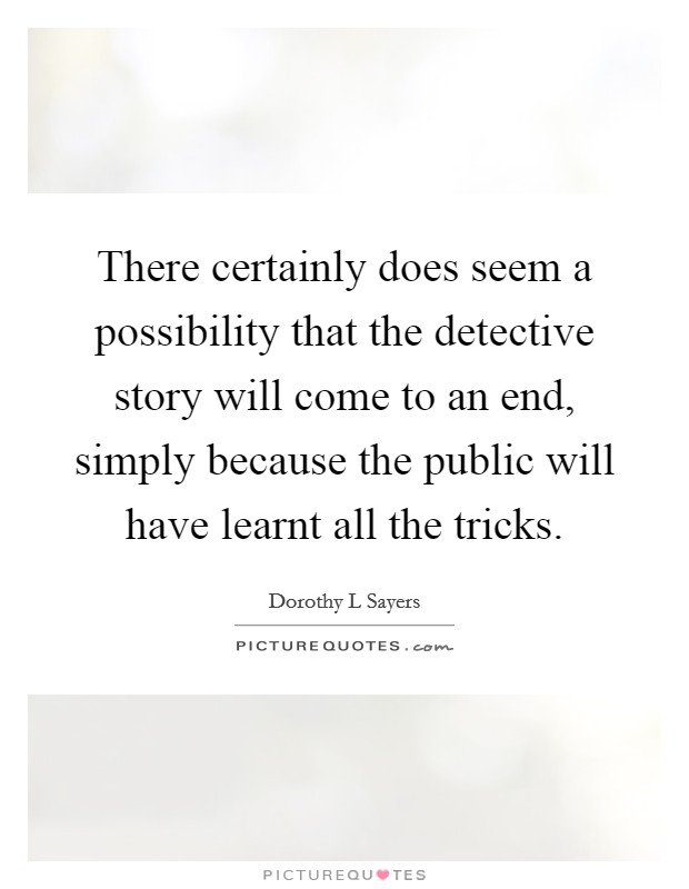 There certainly does seem a possibility that the detective story will come to an end, simply because the public will have learnt all the tricks Picture Quote #1