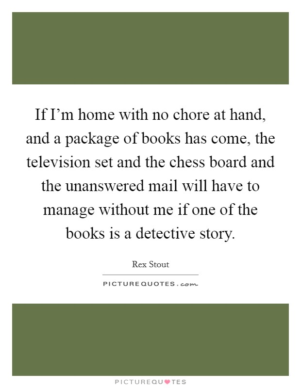 If I'm home with no chore at hand, and a package of books has come, the television set and the chess board and the unanswered mail will have to manage without me if one of the books is a detective story Picture Quote #1