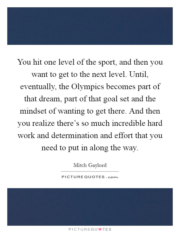 You hit one level of the sport, and then you want to get to the next level. Until, eventually, the Olympics becomes part of that dream, part of that goal set and the mindset of wanting to get there. And then you realize there's so much incredible hard work and determination and effort that you need to put in along the way. Picture Quote #1