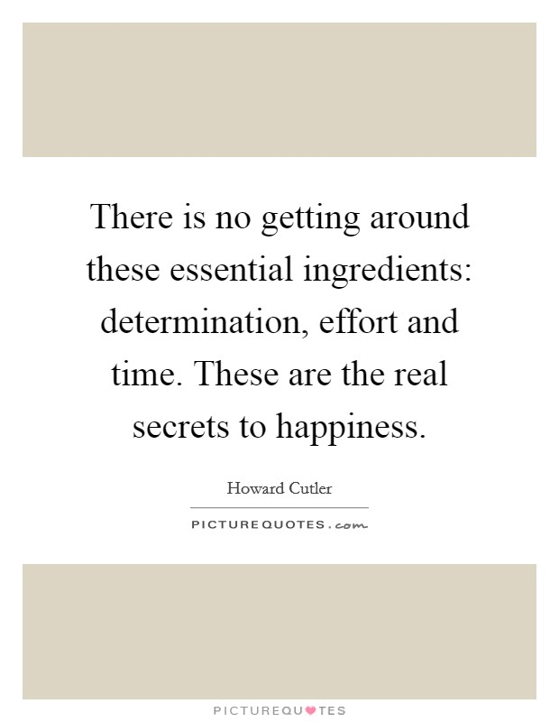 There is no getting around these essential ingredients: determination, effort and time. These are the real secrets to happiness. Picture Quote #1