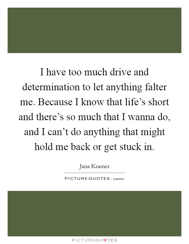 I have too much drive and determination to let anything falter me. Because I know that life's short and there's so much that I wanna do, and I can't do anything that might hold me back or get stuck in Picture Quote #1