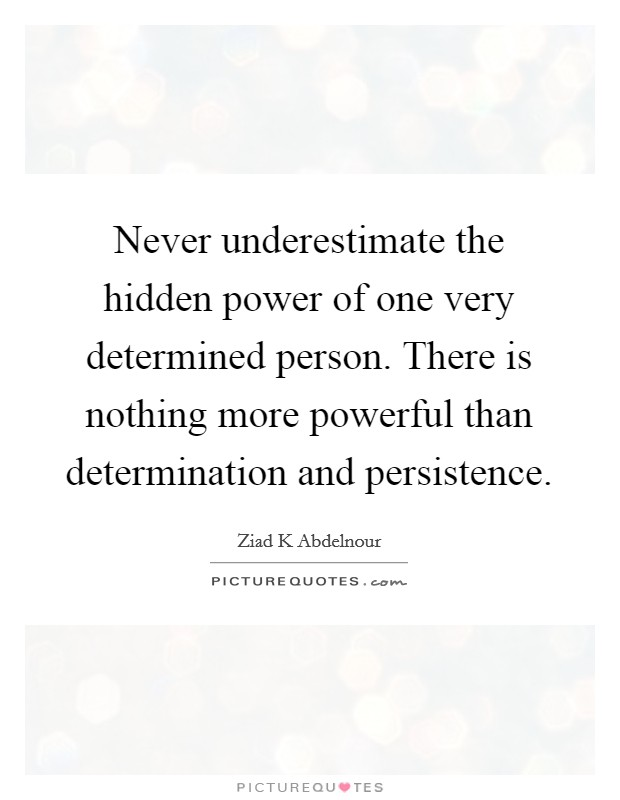 Never underestimate the hidden power of one very determined person. There is nothing more powerful than determination and persistence Picture Quote #1